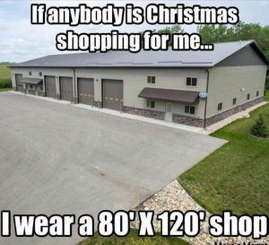 If anybody is Christmas shopping for me... I ware a 80' X 120' SHOP